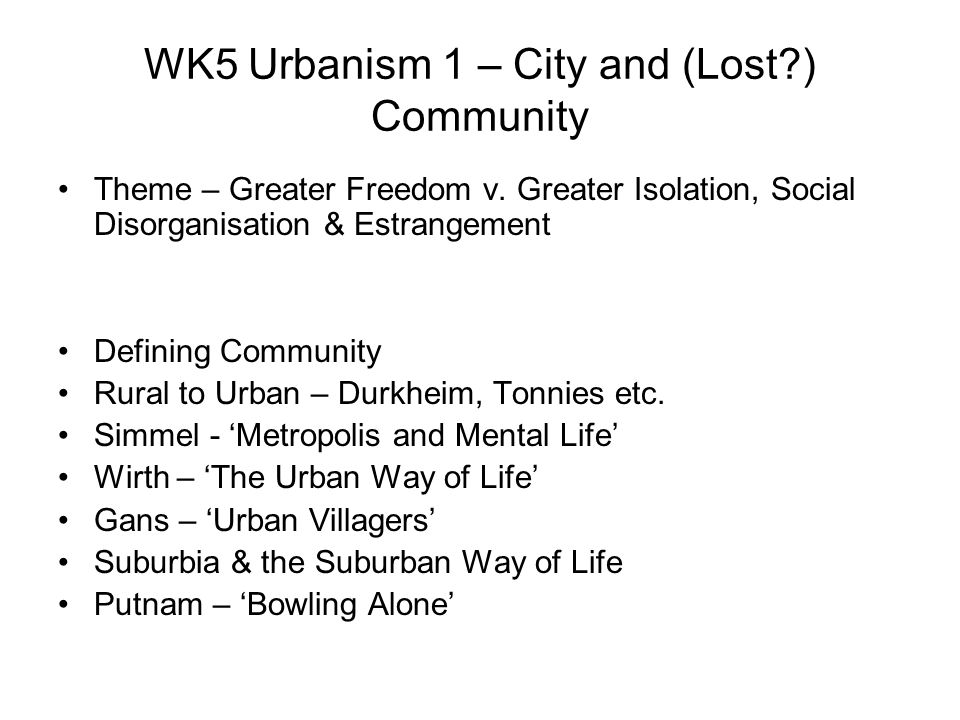 WK6 Urbanism 2 – City, Identity & (transformed) Community New Forms of Selfhood- Ascribed, Simple ID to Achieved, Complex ID, Expanded Roles & Interactions Dominance of the Visual – Simmel, Veblen, Benjamin, Foucault, Goffman Consumption & Urban ID Benjamin – Arcades Project, City Sketches, the Flaneur Time – Night Life/ 24 hr society – )(see Melbin, Chatterton & Holland) – Hedonism & Play Civilisation & Social Control – Elias, Foucault, Bourdieu Urban society as Imagined Community – Anderson (see also Kornhauser & Mass Society) Media & Imagined Community/Mass Society – Celebs, Moral Panics (Cohen ) & Urban Myths Media Reception – Hypodermic & Active Models Sub- Cultures & New Forms Of Community – Fischer, Bellah, Maffesoli