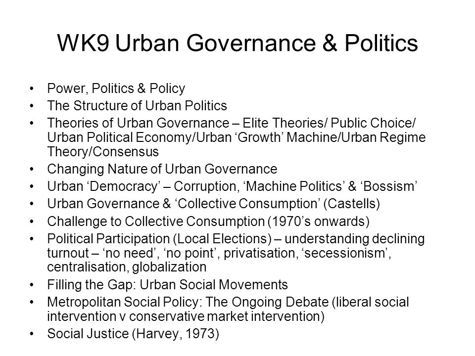 WK9 Urban Governance & Politics Power, Politics & Policy The Structure of Urban Politics Theories of Urban Governance – Elite Theories/ Public Choice/