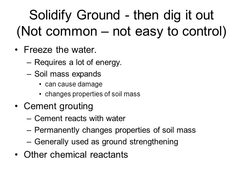 Solidify Ground - then dig it out (Not common – not easy to control) Freeze the water. –Requires a lot of energy. –Soil mass expands can cause damage