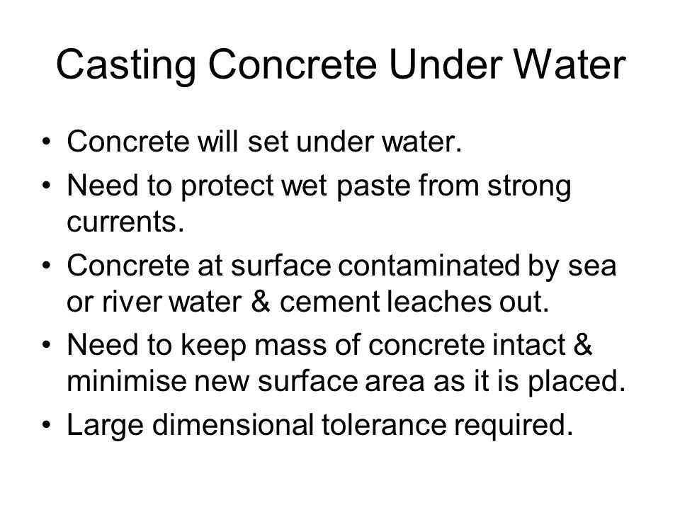 Casting Concrete Under Water Concrete will set under water. Need to protect wet paste from strong currents. Concrete at surface contaminated by sea or