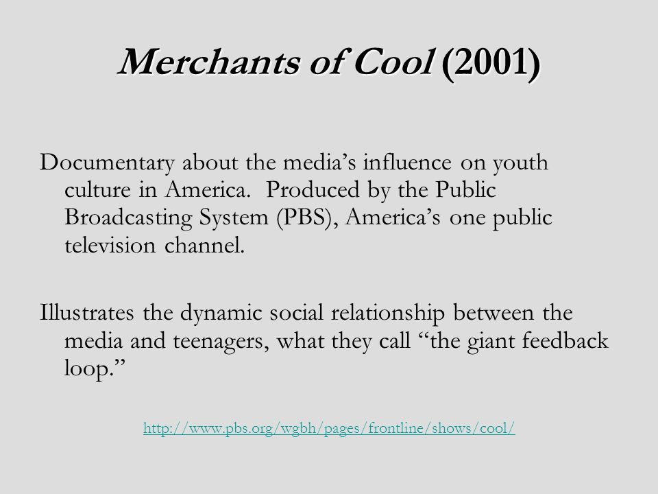 Merchants of Cool (2001) Documentary about the medias influence on youth culture in America.
