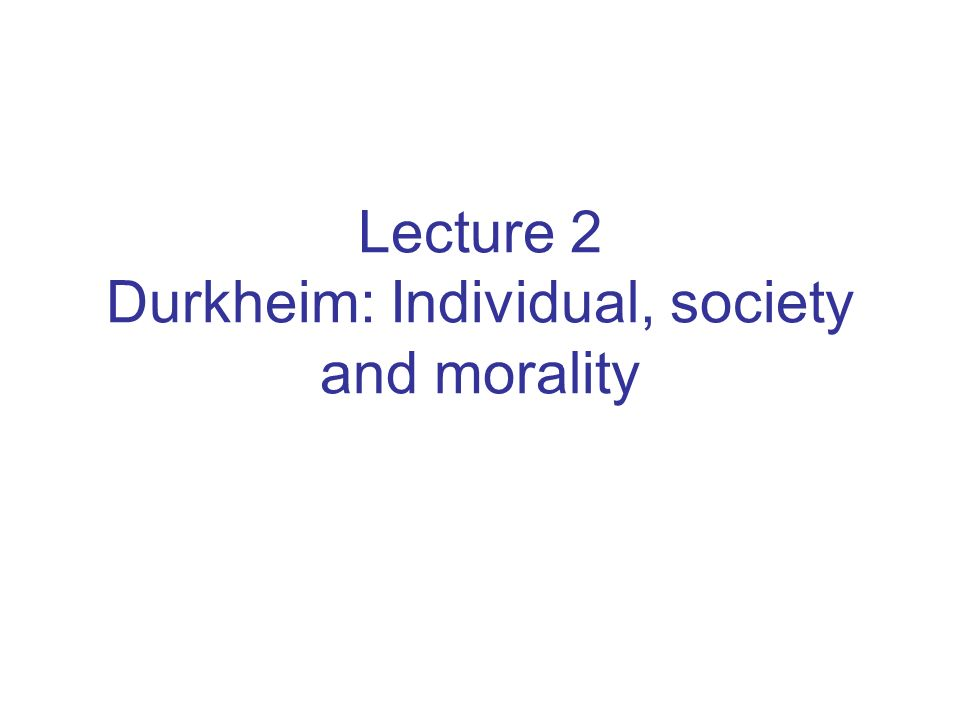 Lecture 2 Durkheim: Individual, society and morality