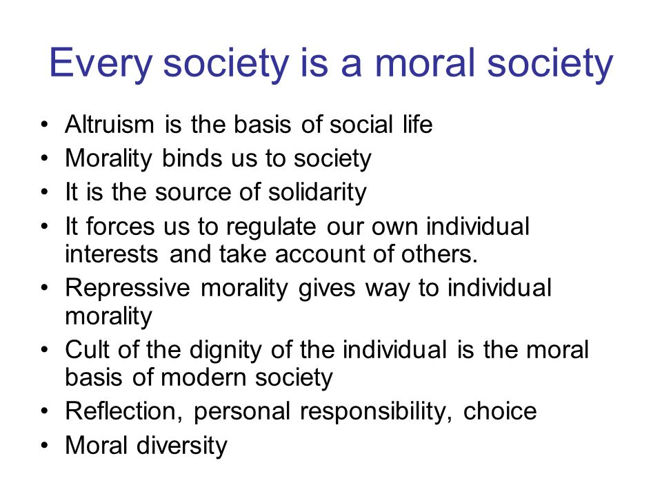 Every society is a moral society Altruism is the basis of social life Morality binds us to society It is the source of solidarity It forces us to regulate our own individual interests and take account of others.