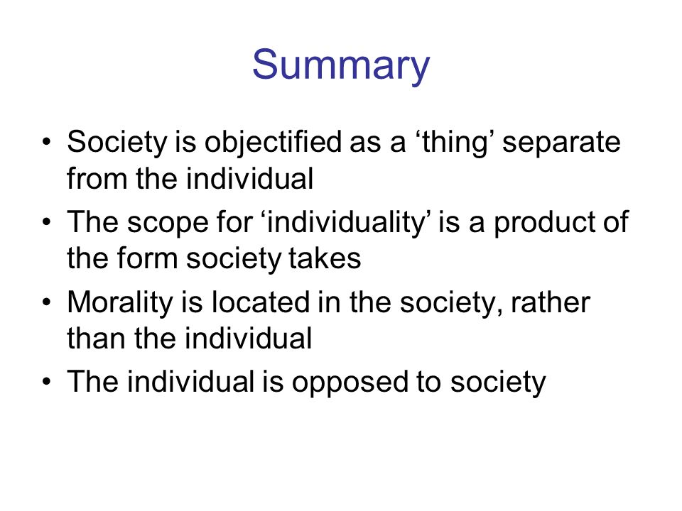 Summary Society is objectified as a thing separate from the individual The scope for individuality is a product of the form society takes Morality is located in the society, rather than the individual The individual is opposed to society