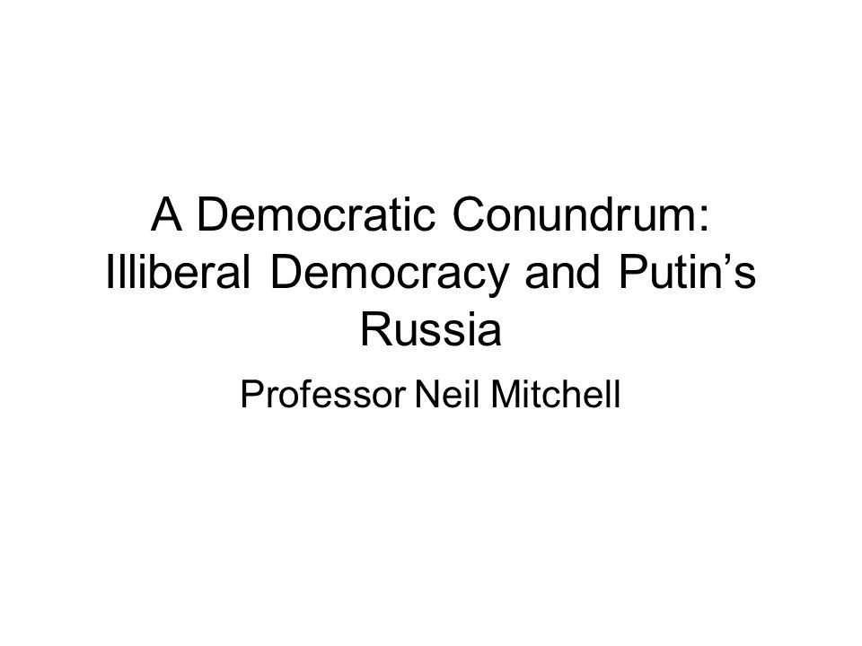 A Democratic Conundrum: Illiberal Democracy and Putins Russia Professor Neil Mitchell