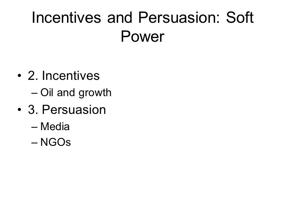 Incentives and Persuasion: Soft Power 2. Incentives –Oil and growth 3. Persuasion –Media –NGOs