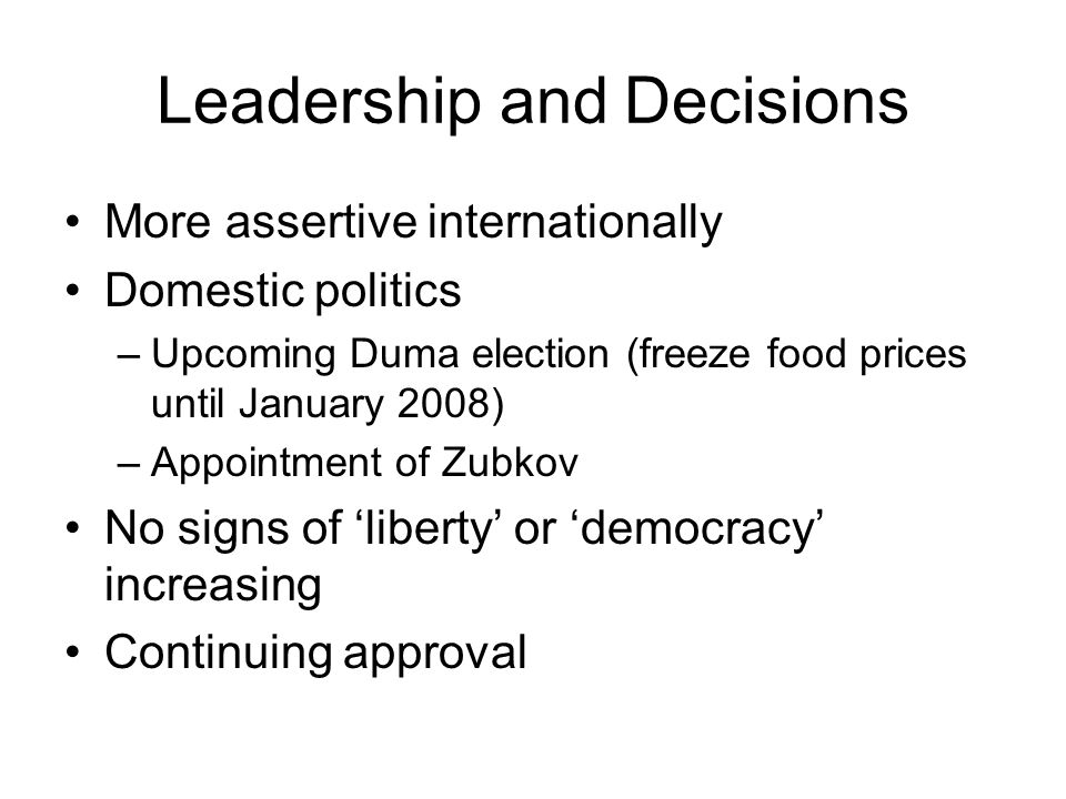 Leadership and Decisions More assertive internationally Domestic politics –Upcoming Duma election (freeze food prices until January 2008) –Appointment