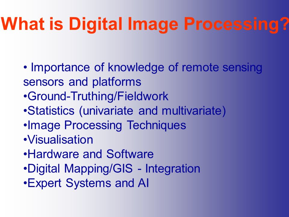 What is Digital Image Processing? Importance of knowledge of remote sensing sensors and platforms Ground-Truthing/Fieldwork Statistics (univariate and