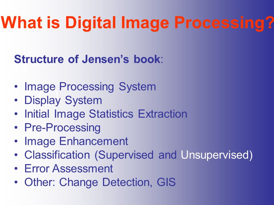 What is Digital Image Processing? 1,1 Structure of Jensens book: Image Processing System Display System Initial Image Statistics Extraction Pre-Proces