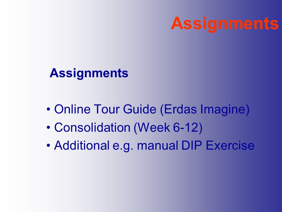 Assignments Online Tour Guide (Erdas Imagine) Consolidation (Week 6-12) Additional e.g. manual DIP Exercise