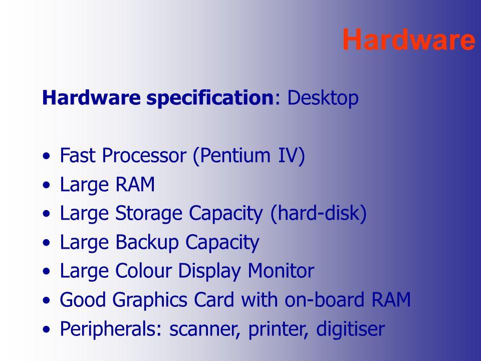 Hardware Hardware specification: Desktop Fast Processor (Pentium IV) Large RAM Large Storage Capacity (hard-disk) Large Backup Capacity Large Colour D