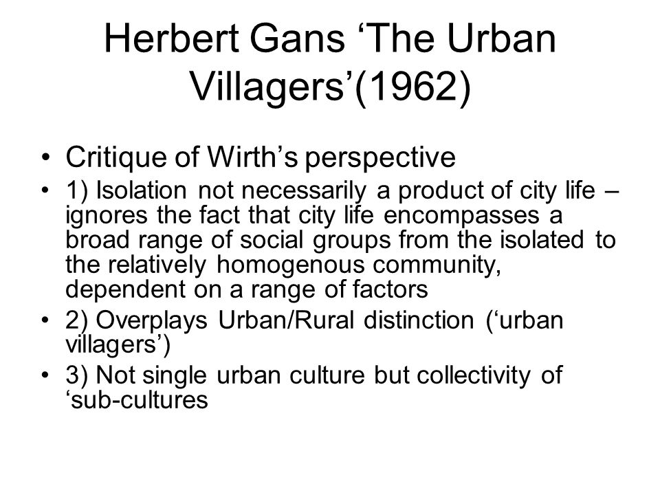 Herbert Gans The Urban Villagers(1962) Critique of Wirths perspective 1) Isolation not necessarily a product of city life – ignores the fact that city