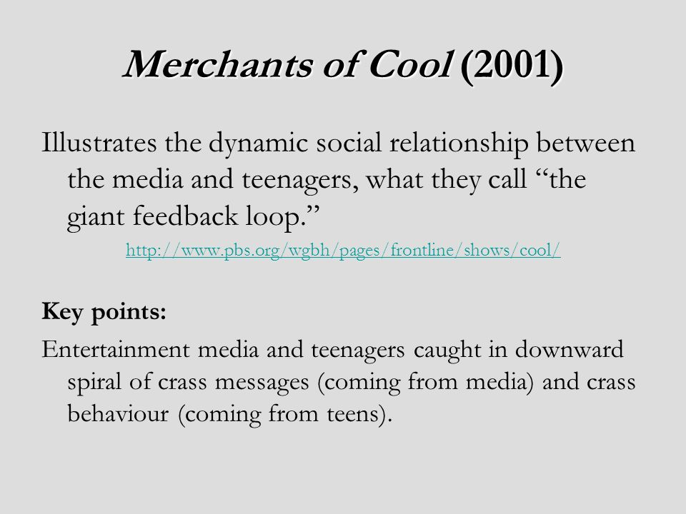 Merchants of Cool (2001) Illustrates the dynamic social relationship between the media and teenagers, what they call the giant feedback loop.