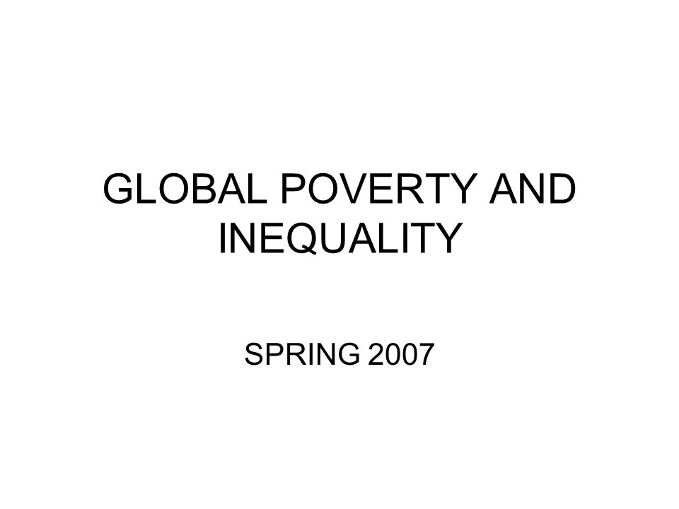 GLOBAL POVERTY AND INEQUALITY SPRING 2007