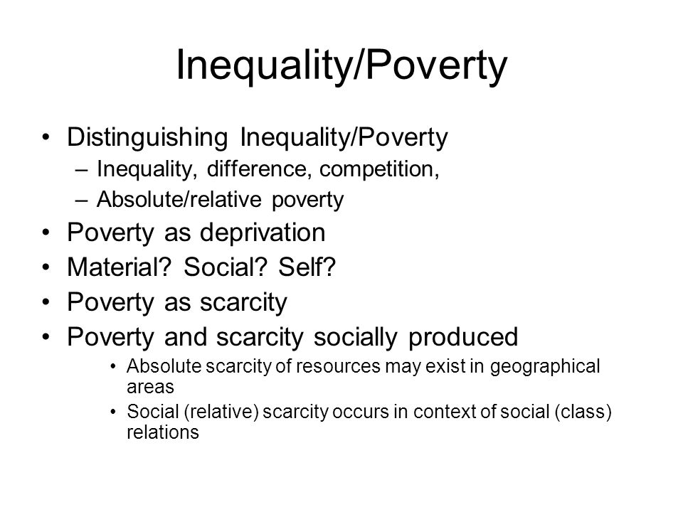 Inequality/Poverty Distinguishing Inequality/Poverty –Inequality, difference, competition, –Absolute/relative poverty Poverty as deprivation Material.