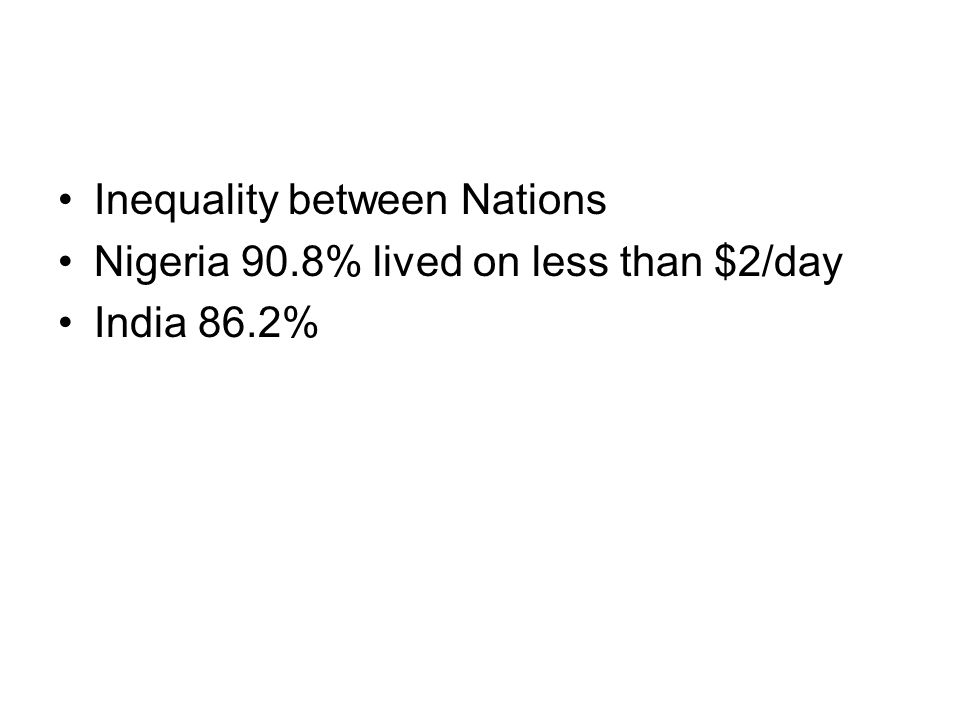 Inequality between Nations Nigeria 90.8% lived on less than $2/day India 86.2%