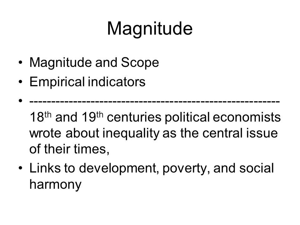 Magnitude Magnitude and Scope Empirical indicators --------------------------------------------------------- 18 th and 19 th centuries political economists wrote about inequality as the central issue of their times, Links to development, poverty, and social harmony
