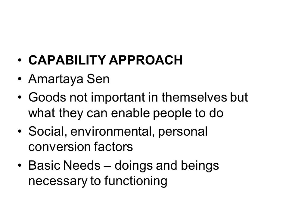 CAPABILITY APPROACH Amartaya Sen Goods not important in themselves but what they can enable people to do Social, environmental, personal conversion factors Basic Needs – doings and beings necessary to functioning