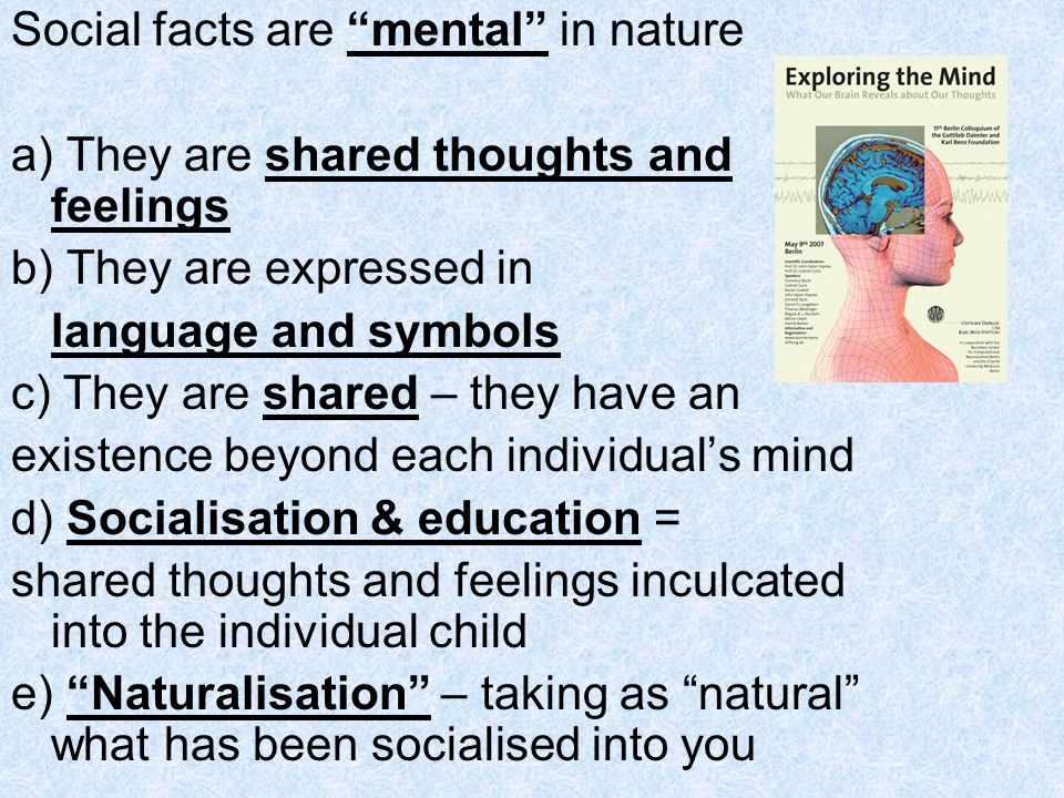 Social facts are mental in nature a) They are shared thoughts and feelings b) They are expressed in language and symbols c) They are shared – they hav
