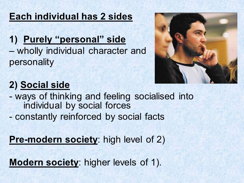 Each individual has 2 sides 1)Purely personal side – wholly individual character and personality 2) Social side - ways of thinking and feeling sociali