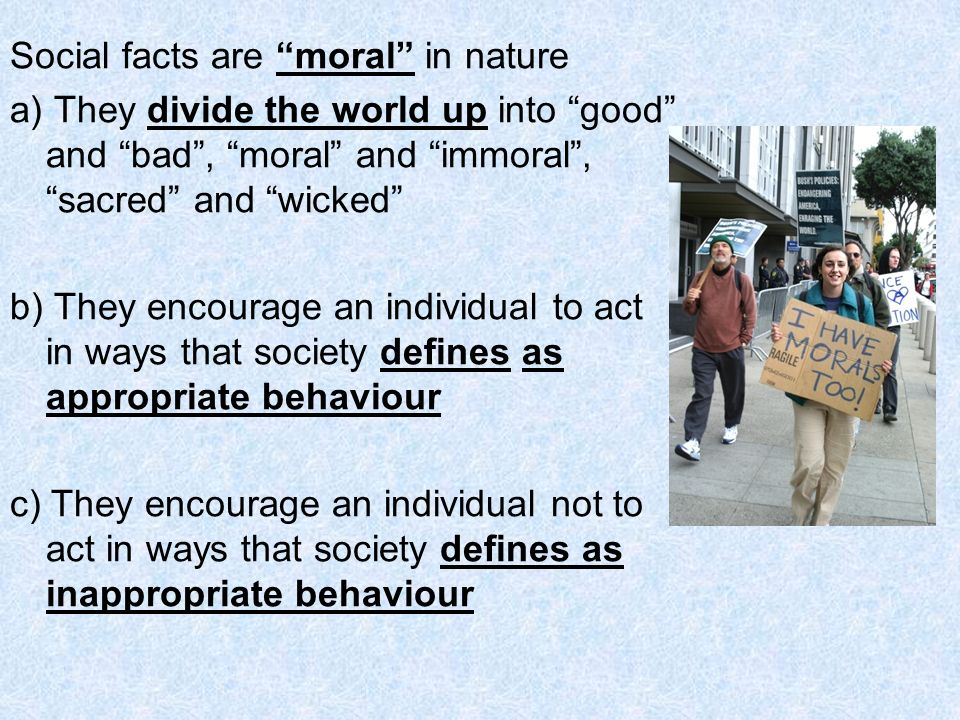 Social facts are moral in nature a) They divide the world up into good and bad, moral and immoral, sacred and wicked b) They encourage an individual t