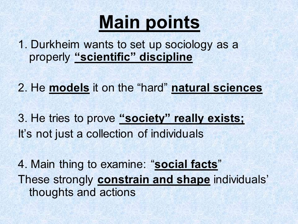 Main points 1. Durkheim wants to set up sociology as a properly scientific discipline 2. He models it on the hard natural sciences 3. He tries to prov