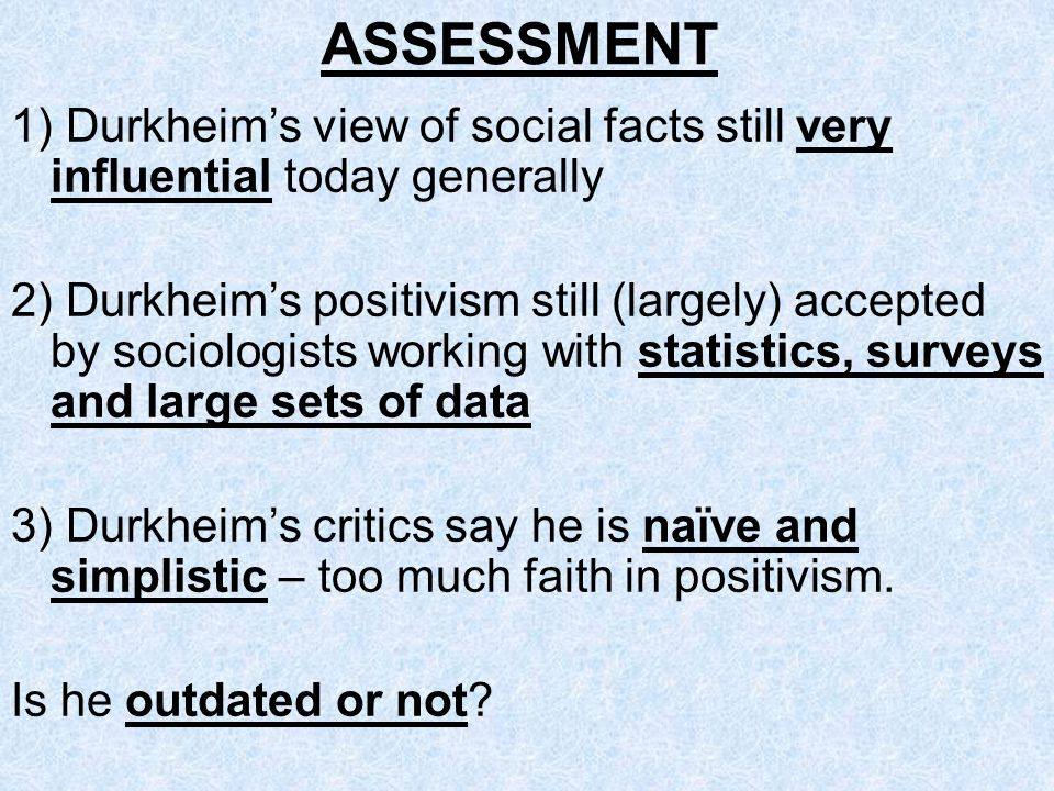 ASSESSMENT 1) Durkheims view of social facts still very influential today generally 2) Durkheims positivism still (largely) accepted by sociologists w
