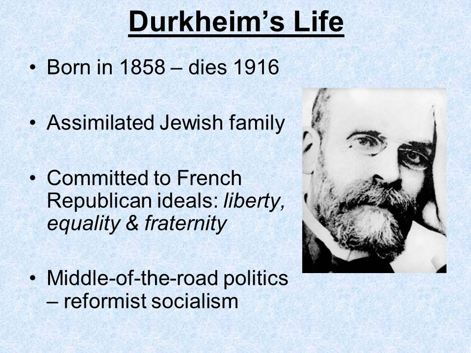 Durkheims Life Born in 1858 – dies 1916 Assimilated Jewish family Committed to French Republican ideals: liberty, equality & fraternity Middle-of-the-