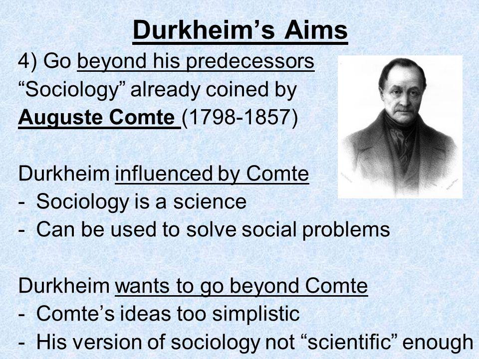 Durkheims Aims 4) Go beyond his predecessors Sociology already coined by Auguste Comte (1798-1857) Durkheim influenced by Comte -Sociology is a scienc