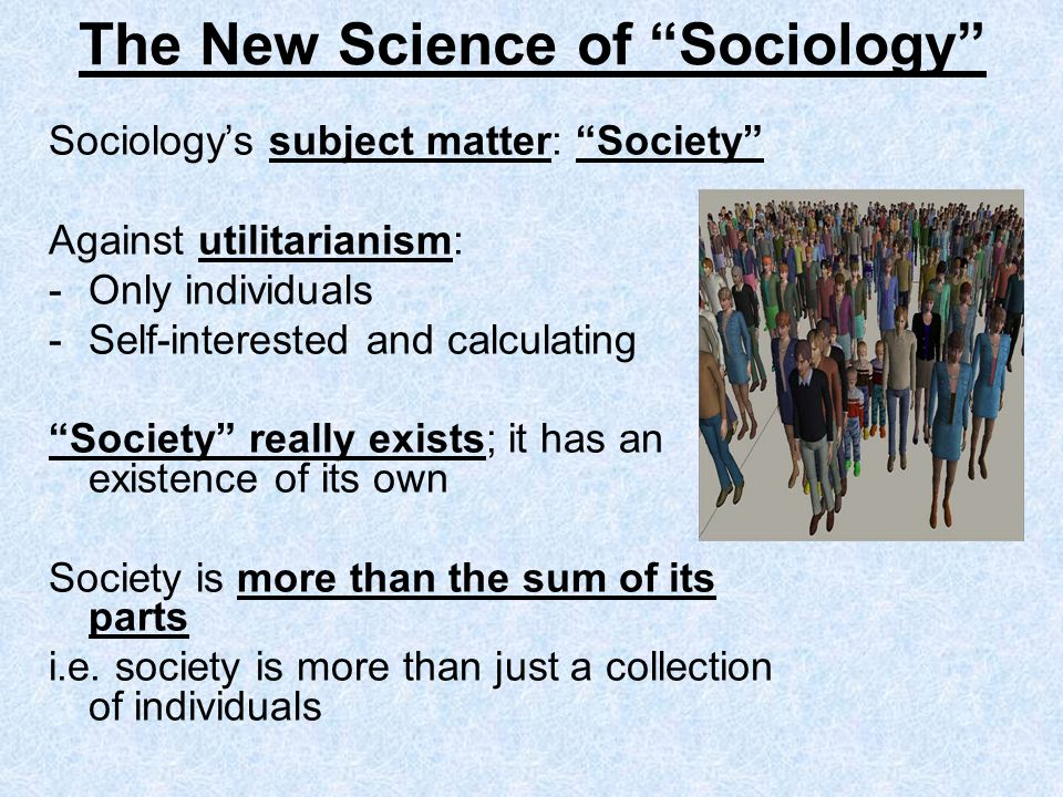 The New Science of Sociology Sociologys subject matter: Society Against utilitarianism: -Only individuals -Self-interested and calculating Society rea