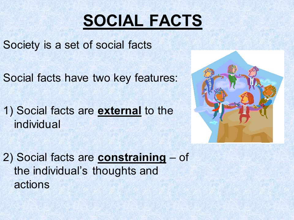 SOCIAL FACTS Society is a set of social facts Social facts have two key features: 1) Social facts are external to the individual 2) Social facts are c