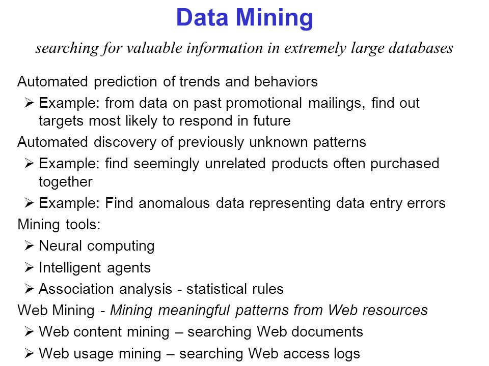 Data Mining Automated prediction of trends and behaviors Example: from data on past promotional mailings, find out targets most likely to respond in f