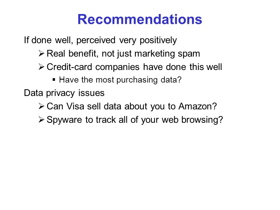 Recommendations If done well, perceived very positively Real benefit, not just marketing spam Credit-card companies have done this well Have the most