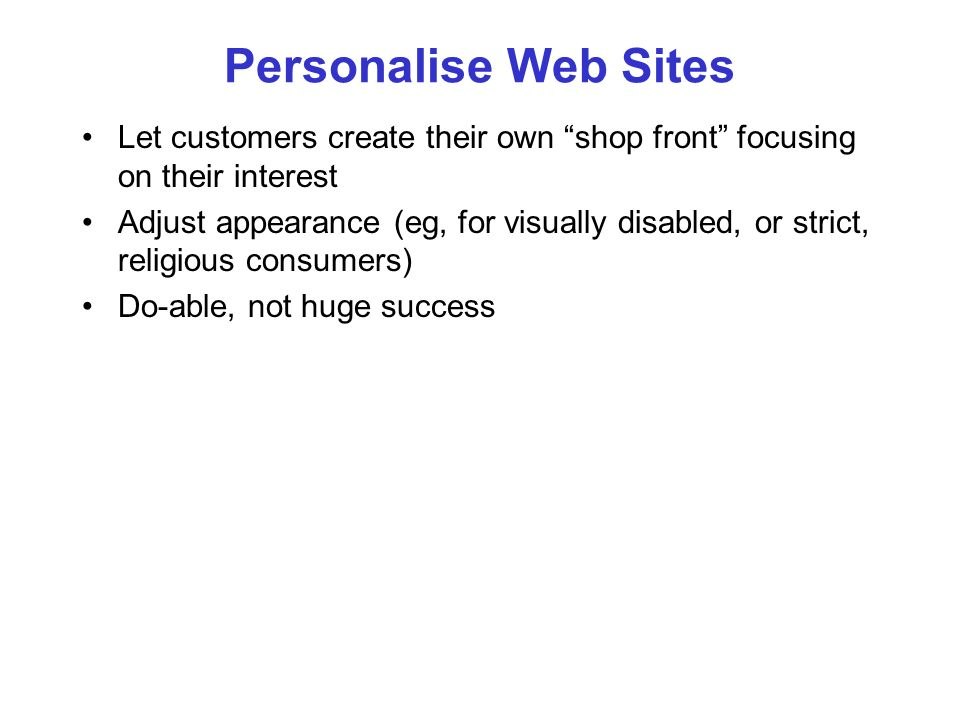 Personalise Web Sites Let customers create their own shop front focusing on their interest Adjust appearance (eg, for visually disabled, or strict, re