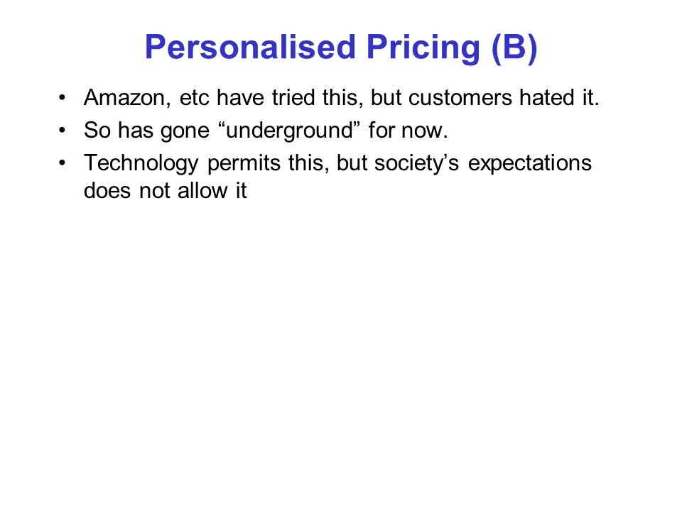 Personalised Pricing (B) Amazon, etc have tried this, but customers hated it. So has gone underground for now. Technology permits this, but societys e