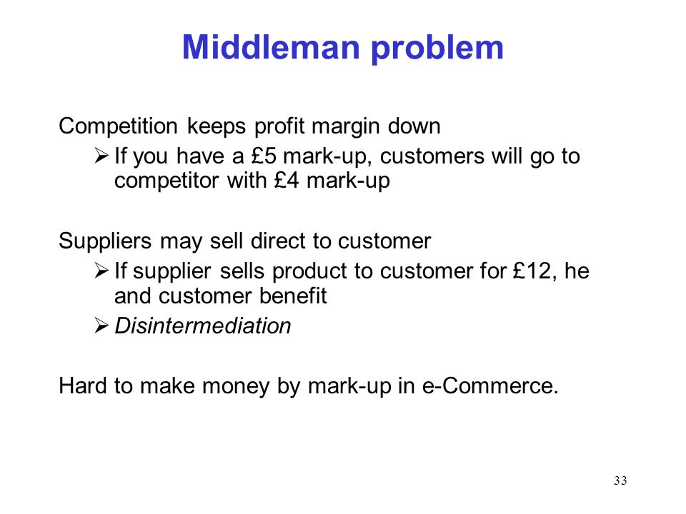 33 Middleman problem Competition keeps profit margin down If you have a £5 mark-up, customers will go to competitor with £4 mark-up Suppliers may sell