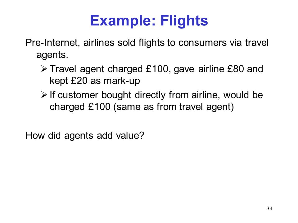 34 Example: Flights Pre-Internet, airlines sold flights to consumers via travel agents. Travel agent charged £100, gave airline £80 and kept £20 as ma