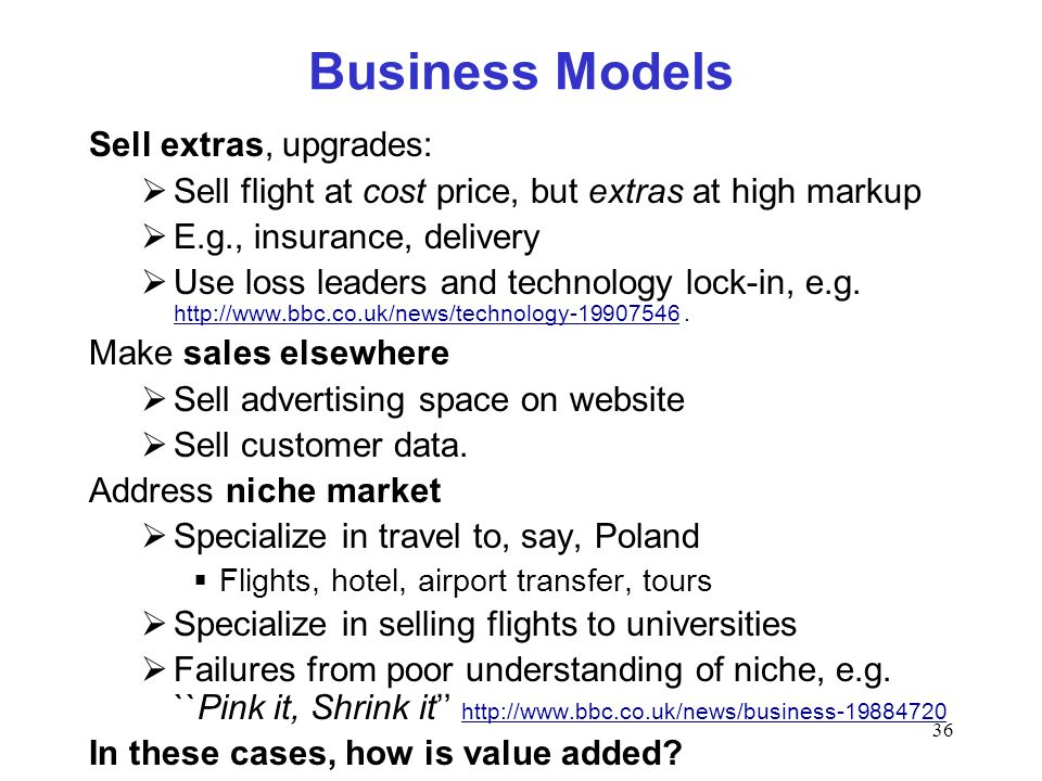 36 Business Models Sell extras, upgrades: Sell flight at cost price, but extras at high markup E.g., insurance, delivery Use loss leaders and technolo