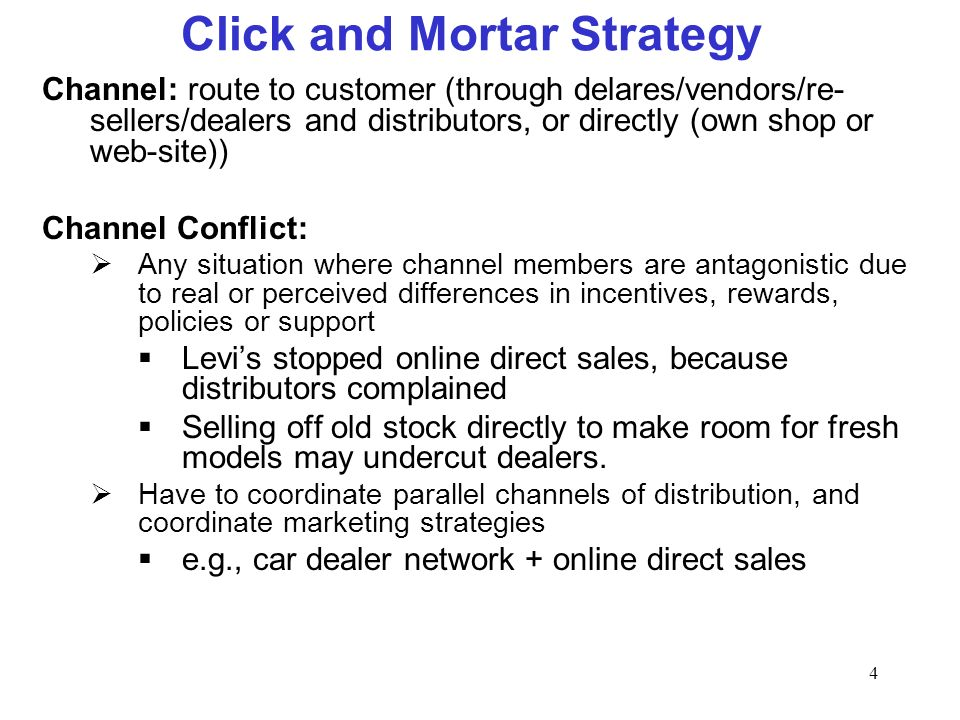 4 Click and Mortar Strategy Channel: route to customer (through delares/vendors/re- sellers/dealers and distributors, or directly (own shop or web-sit