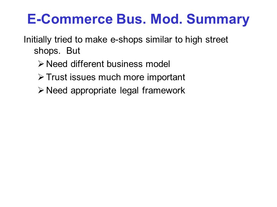 E-Commerce Bus. Mod. Summary Initially tried to make e-shops similar to high street shops. But Need different business model Trust issues much more im