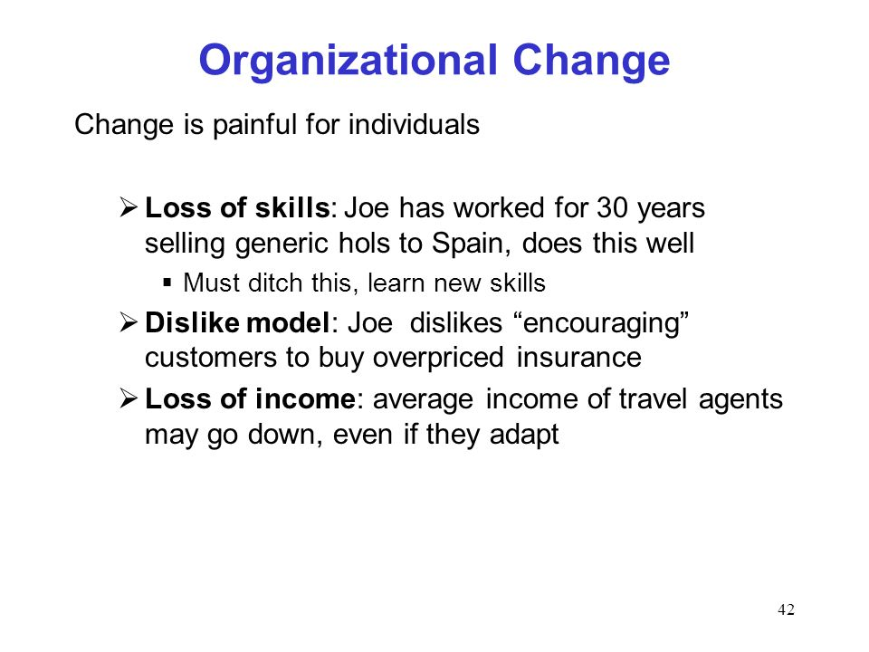42 Organizational Change Change is painful for individuals Loss of skills: Joe has worked for 30 years selling generic hols to Spain, does this well M