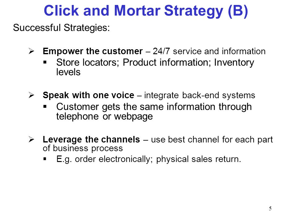 5 Click and Mortar Strategy (B) Successful Strategies: Empower the customer – 24/7 service and information Store locators; Product information; Invent