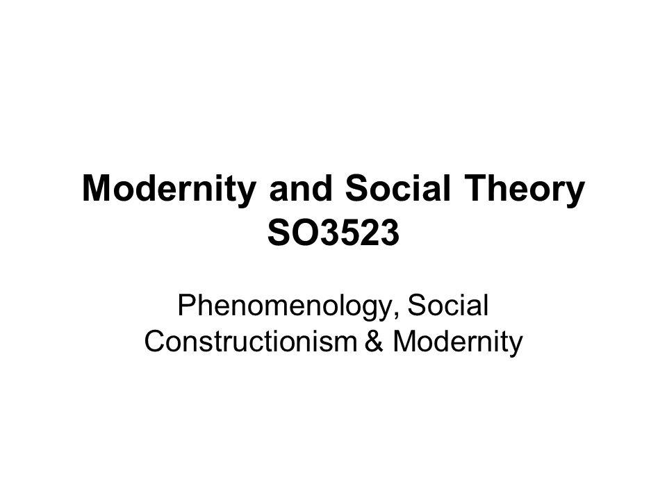 Modernity and Social Theory SO3523 Phenomenology, Social Constructionism & Modernity