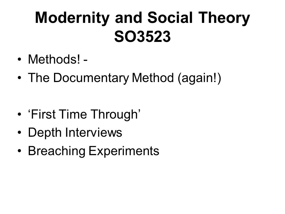 Methods! - The Documentary Method (again!) First Time Through Depth Interviews Breaching Experiments Modernity and Social Theory SO3523