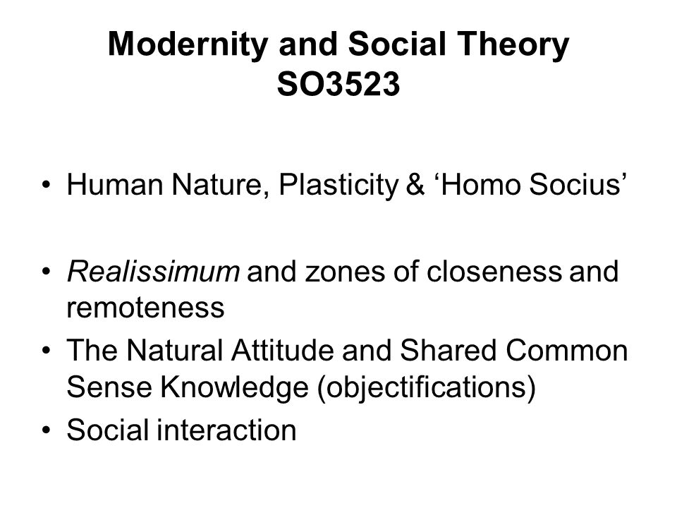Modernity and Social Theory SO3523 Human Nature, Plasticity & Homo Socius Realissimum and zones of closeness and remoteness The Natural Attitude and S