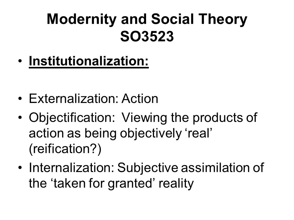 Modernity and Social Theory SO3523 Institutionalization: Externalization: Action Objectification: Viewing the products of action as being objectively