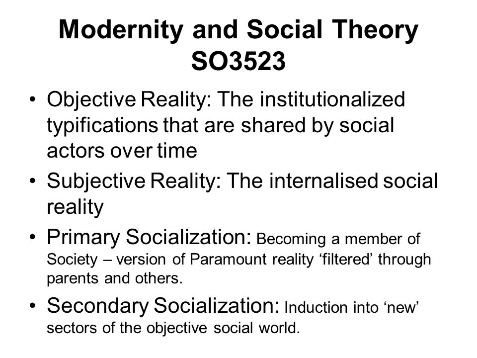 Modernity and Social Theory SO3523 Objective Reality: The institutionalized typifications that are shared by social actors over time Subjective Realit