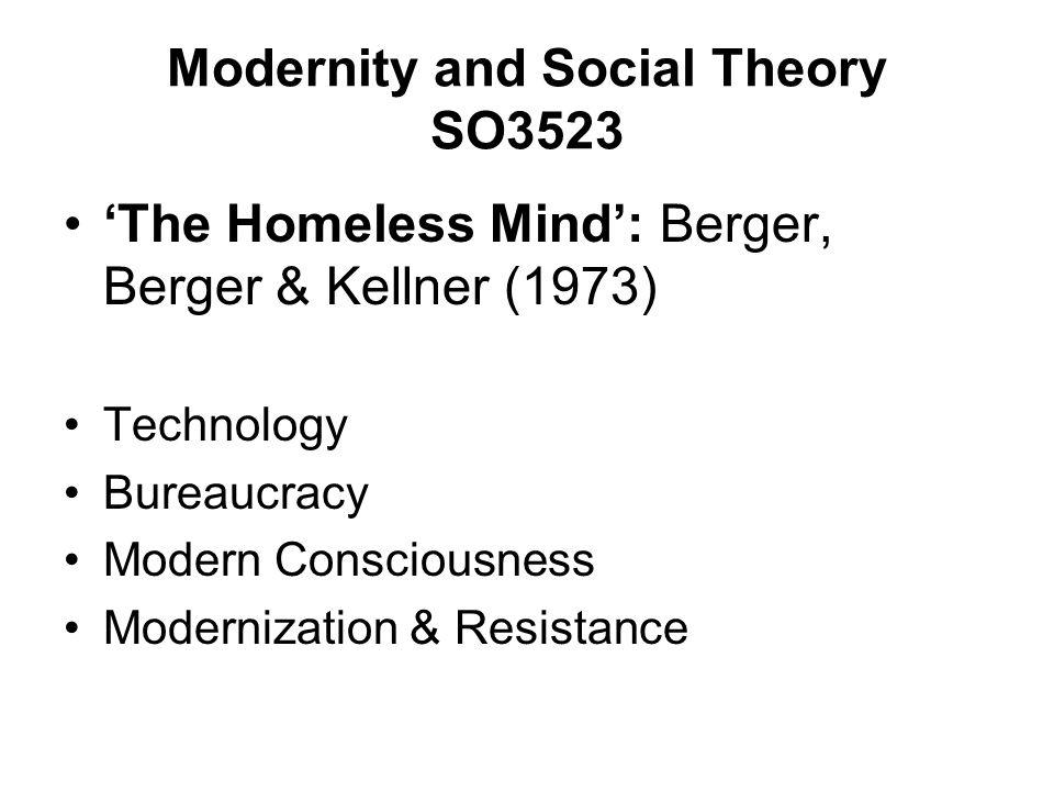 Modernity and Social Theory SO3523 The Homeless Mind: Berger, Berger & Kellner (1973) Technology Bureaucracy Modern Consciousness Modernization & Resi