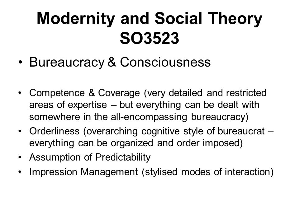 Modernity and Social Theory SO3523 Bureaucracy & Consciousness Competence & Coverage (very detailed and restricted areas of expertise – but everything