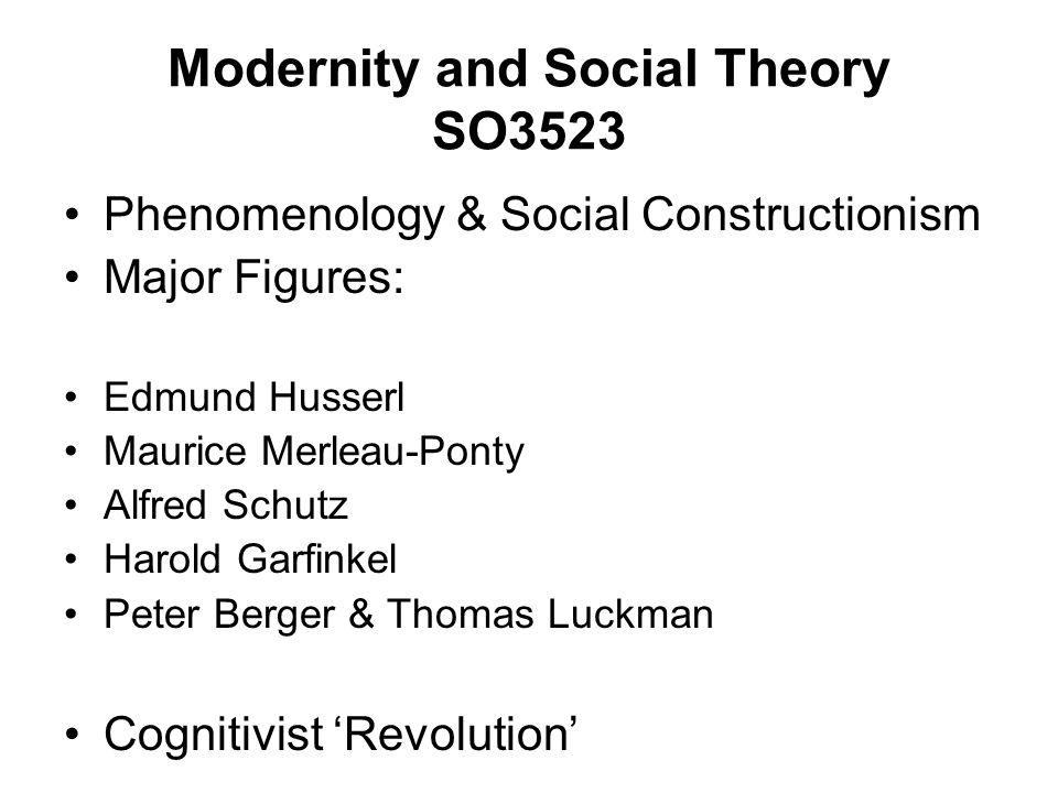 Modernity and Social Theory SO3523 Phenomenology & Social Constructionism Major Figures: Edmund Husserl Maurice Merleau-Ponty Alfred Schutz Harold Gar